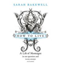Sarah Bakewell. How to Live. A Life of Montaigne in One Question and Twenty Attempts at an Answer.